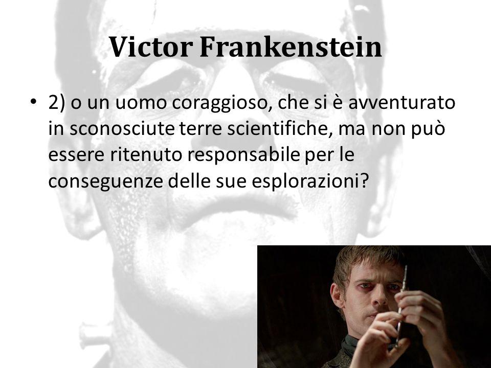 Victor Frankenstein 2) o un uomo coraggioso, che si è avventurato in sconosciute terre scientifiche, ma non può essere ritenuto responsabile per le co