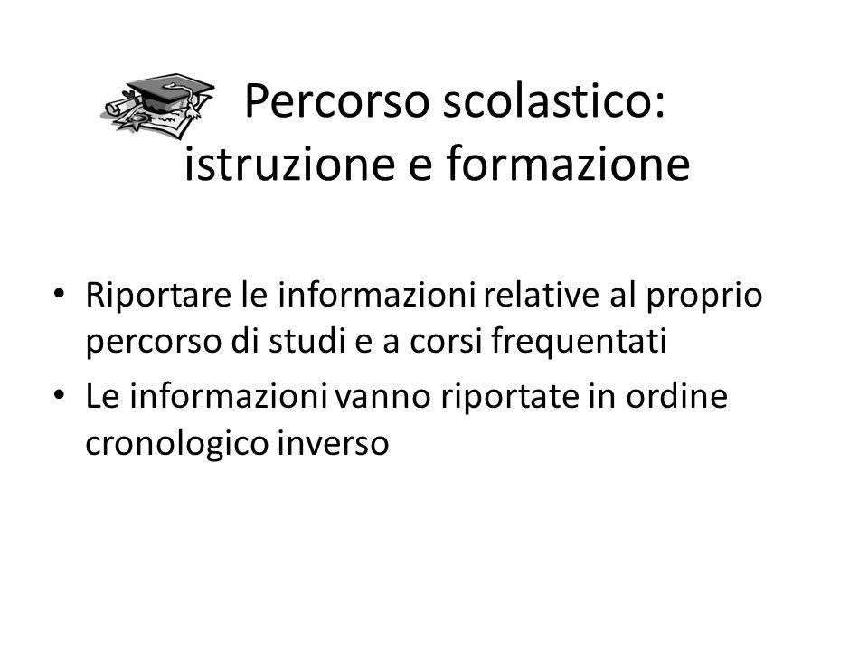 Percorso scolastico: istruzione e formazione Riportare le informazioni relative al proprio percorso di studi e a corsi frequentati Le informazioni vanno riportate in ordine cronologico inverso