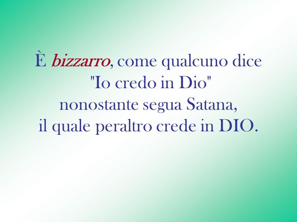 È bizzarro, come qualcuno dice Io credo in Dio nonostante segua Satana, il quale peraltro crede in DIO.
