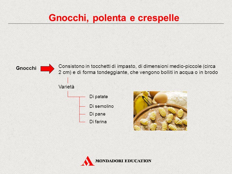 Gnocchi, polenta e crespelle Gnocchi Consistono in tocchetti di impasto, di dimensioni medio-piccole (circa 2 cm) e di forma tondeggiante, che vengono