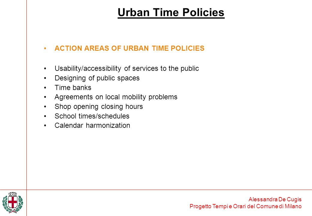 Alessandra De Cugis Progetto Tempi e Orari del Comune di Milano ACTION AREAS OF URBAN TIME POLICIES Usability/accessibility of services to the public Designing of public spaces Time banks Agreements on local mobility problems Shop opening closing hours School times/schedules Calendar harmonization Urban Time Policies