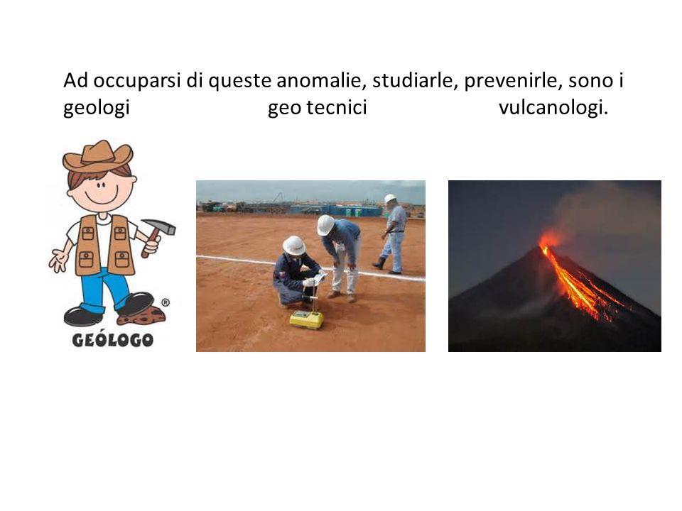 Ad occuparsi di queste anomalie, studiarle, prevenirle, sono i geologi geo tecnici vulcanologi.