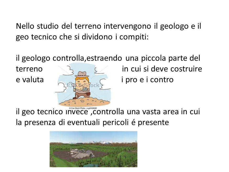 Nello studio del terreno intervengono il geologo e il geo tecnico che si dividono i compiti: il geologo controlla,estraendo una piccola parte del terr