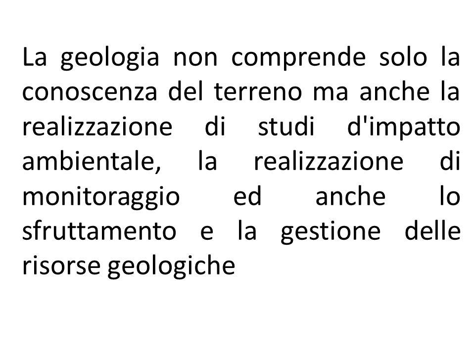 La geologia non comprende solo la conoscenza del terreno ma anche la realizzazione di studi d'impatto ambientale, la realizzazione di monitoraggio ed