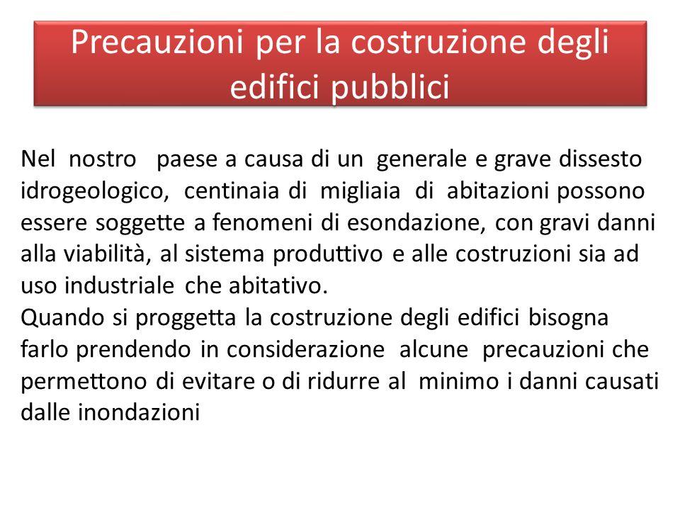 Precauzioni per la costruzione degli edifici pubblici Nel nostro paese a causa di un generale e grave dissesto idrogeologico, centinaia di migliaia di