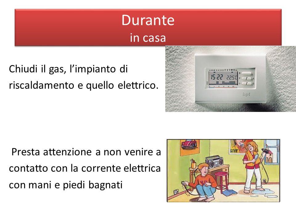 Durante in casa Chiudi il gas, l'impianto di riscaldamento e quello elettrico. Presta attenzione a non venire a contatto con la corrente elettrica con