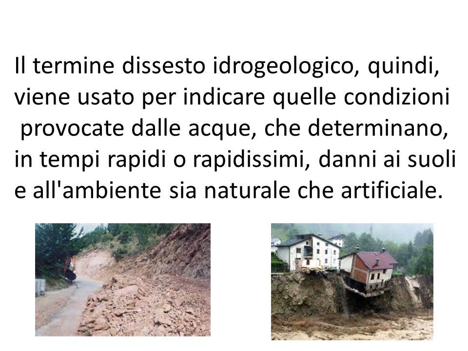 Il termine dissesto idrogeologico, quindi, viene usato per indicare quelle condizioni provocate dalle acque, che determinano, in tempi rapidi o rapidi