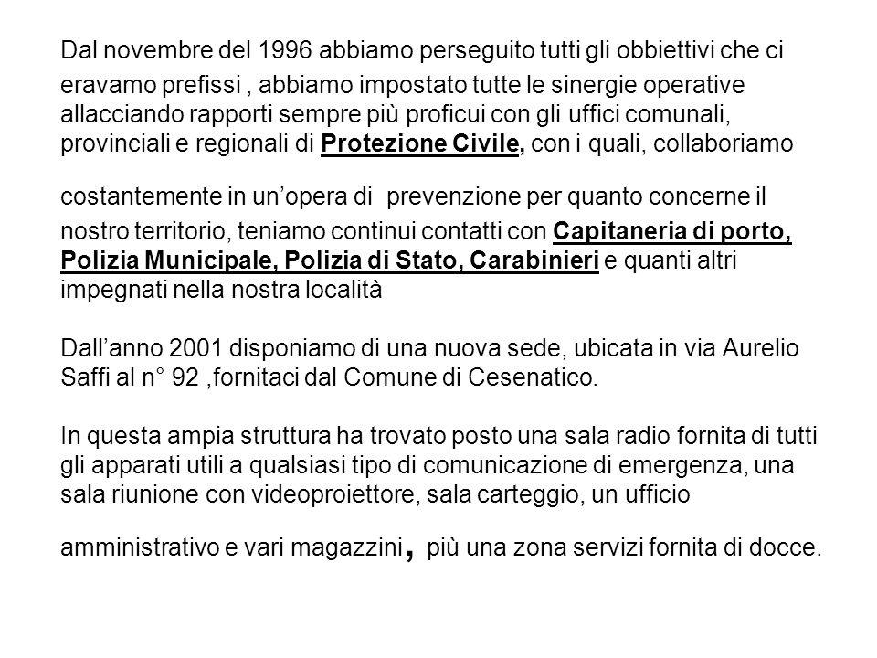 Dal novembre del 1996 abbiamo perseguito tutti gli obbiettivi che ci eravamo prefissi, abbiamo impostato tutte le sinergie operative allacciando rapporti sempre più proficui con gli uffici comunali, provinciali e regionali di Protezione Civile, con i quali, collaboriamo costantemente in un'opera di prevenzione per quanto concerne il nostro territorio, teniamo continui contatti con Capitaneria di porto, Polizia Municipale, Polizia di Stato, Carabinieri e quanti altri impegnati nella nostra località Dall'anno 2001 disponiamo di una nuova sede, ubicata in via Aurelio Saffi al n° 92,fornitaci dal Comune di Cesenatico.
