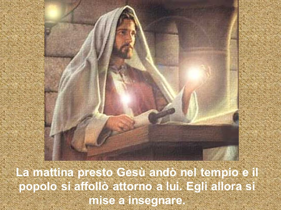 La mattina presto Gesù andò nel tempio e il popolo si affollò attorno a lui. Egli allora si mise a insegnare.
