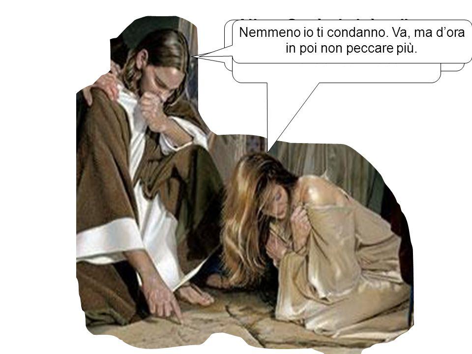 Allora Gesù si alzò e disse alla donna: Donna, quelli che ti hanno portato qui se ne sono andati. Nessuno ti ha condannato! È così, Signore. Nessuno m