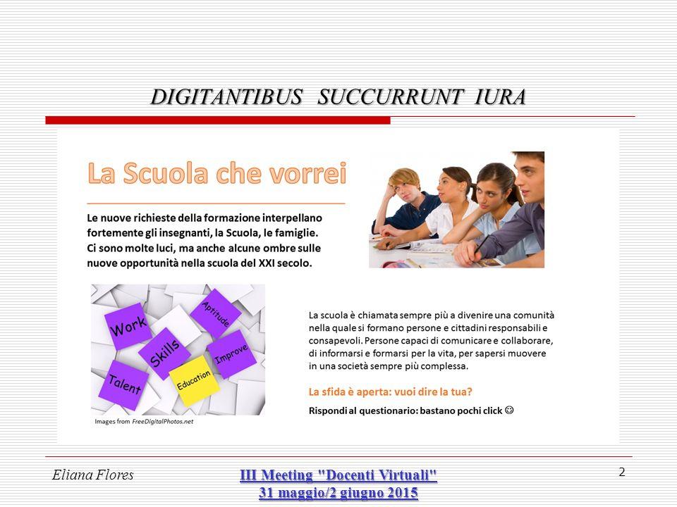 DIGITANTIBUS SUCCURRUNT IURA 33 In tutto ciò: il DDL Renzi…… il DDL Renzi…… propone gli «animatori digitali» e le altre solite banalità Il MIUR un accordo con Microsoft http://www.istruzione.it/ProtocolliInRete/allegati/2015/protocollo_intesa_miur-microsoft_15- 05-2015.pdf http://www.istruzione.it/ProtocolliInRete/allegati/2015/protocollo_intesa_miur-microsoft_15- 05-2015.pdf Eliana FloresIII Meeting Docenti Virtuali 31 maggio/2 giugno 2015