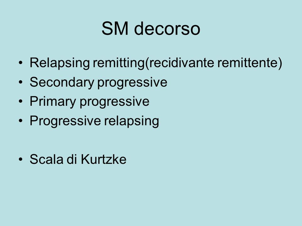 SM decorso Relapsing remitting(recidivante remittente) Secondary progressive Primary progressive Progressive relapsing Scala di Kurtzke