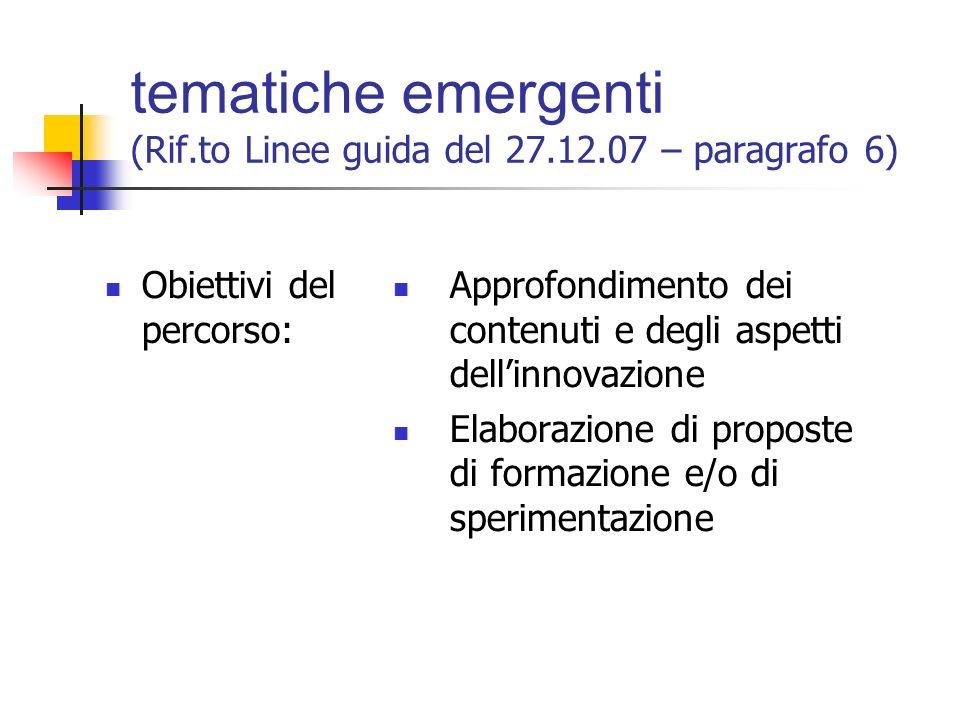 tematiche emergenti (Rif.to Linee guida del 27.12.07 – paragrafo 6) Obiettivi del percorso: Approfondimento dei contenuti e degli aspetti dell'innovazione Elaborazione di proposte di formazione e/o di sperimentazione