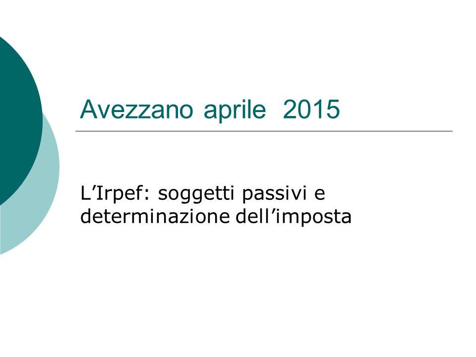 Avezzano aprile 2015 L'Irpef: soggetti passivi e determinazione dell'imposta