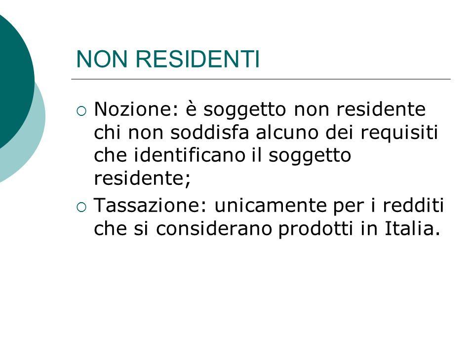 NON RESIDENTI  Nozione: è soggetto non residente chi non soddisfa alcuno dei requisiti che identificano il soggetto residente;  Tassazione: unicamen