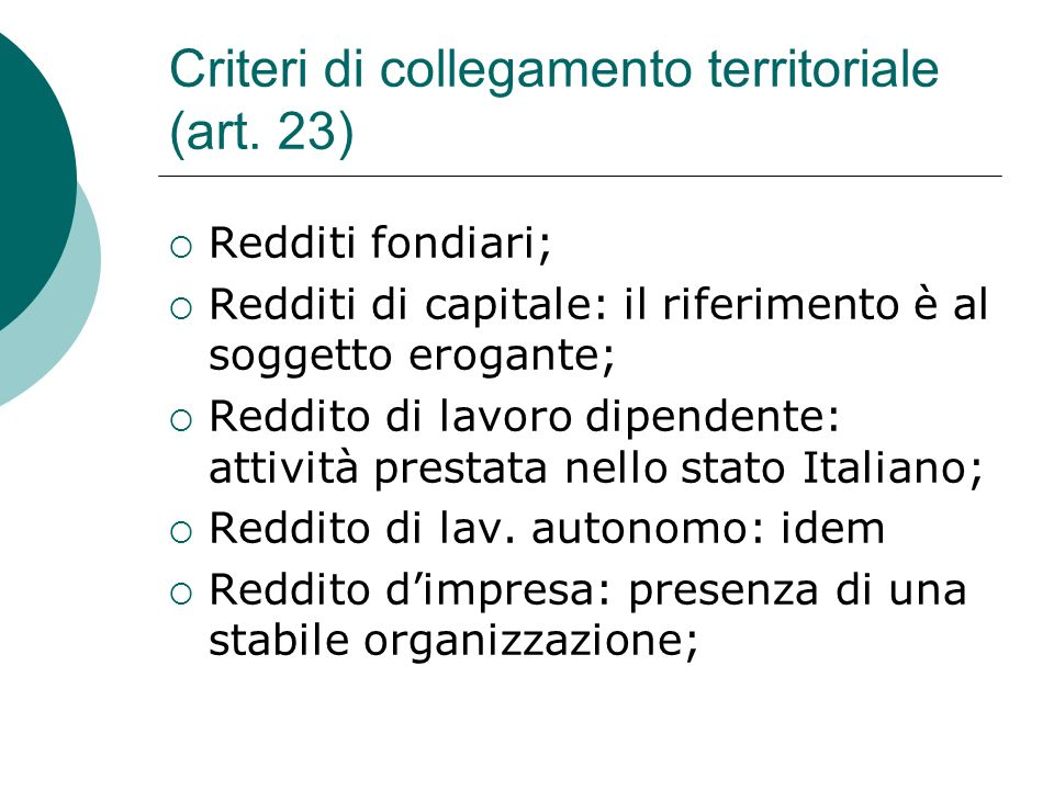 Criteri di collegamento territoriale (art. 23)  Redditi fondiari;  Redditi di capitale: il riferimento è al soggetto erogante;  Reddito di lavoro d