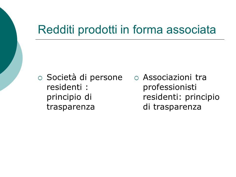 Redditi prodotti in forma associata  Società di persone residenti : principio di trasparenza  Associazioni tra professionisti residenti: principio d