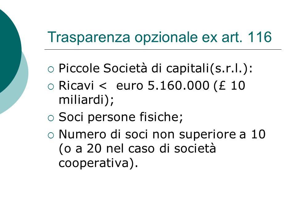 Trasparenza opzionale ex art. 116  Piccole Società di capitali(s.r.l.):  Ricavi < euro 5.160.000 (£ 10 miliardi);  Soci persone fisiche;  Numero d