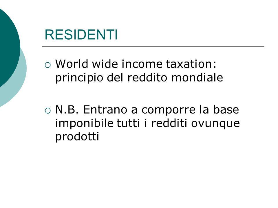 RESIDENTI  World wide income taxation: principio del reddito mondiale  N.B. Entrano a comporre la base imponibile tutti i redditi ovunque prodotti