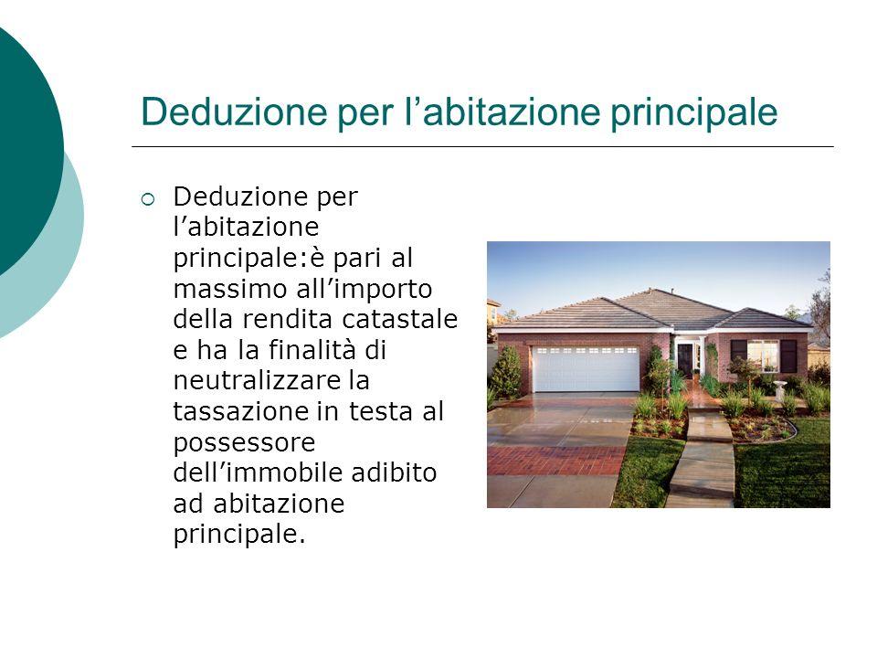 Deduzione per l'abitazione principale  Deduzione per l'abitazione principale:è pari al massimo all'importo della rendita catastale e ha la finalità d