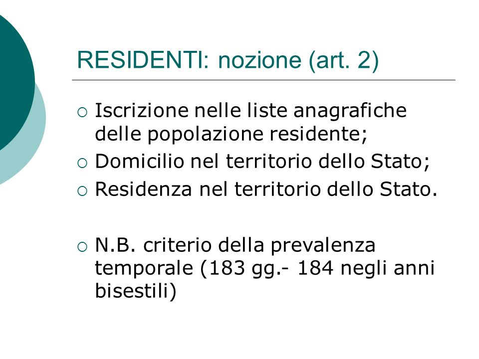 RESIDENTI: nozione (art. 2)  Iscrizione nelle liste anagrafiche delle popolazione residente;  Domicilio nel territorio dello Stato;  Residenza nel