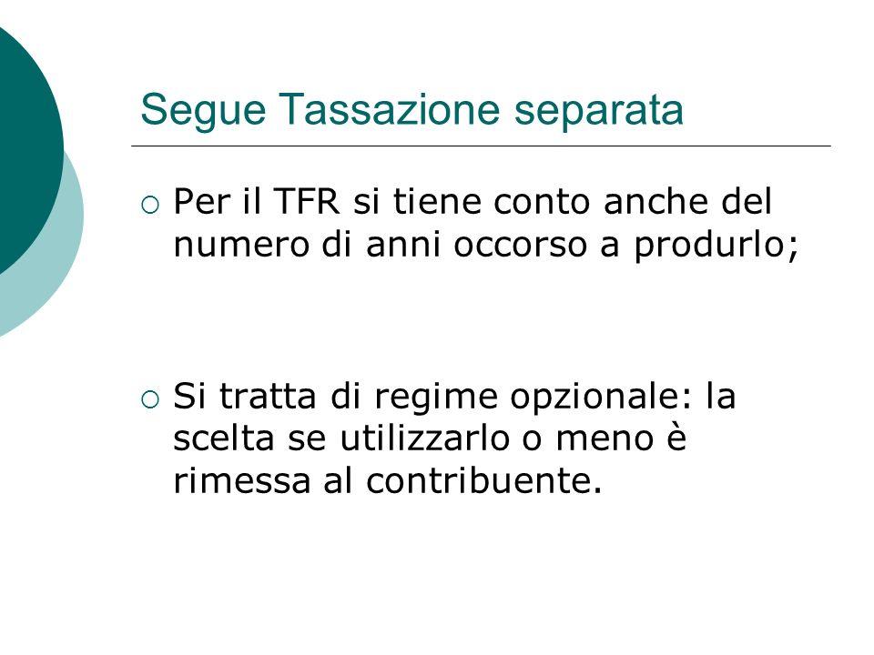 Segue Tassazione separata  Per il TFR si tiene conto anche del numero di anni occorso a produrlo;  Si tratta di regime opzionale: la scelta se utili
