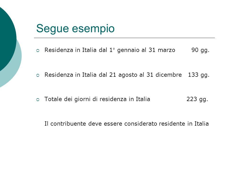Segue esempio  Residenza in Italia dal 1° gennaio al 31 marzo 90 gg.  Residenza in Italia dal 21 agosto al 31 dicembre 133 gg.  Totale dei giorni d