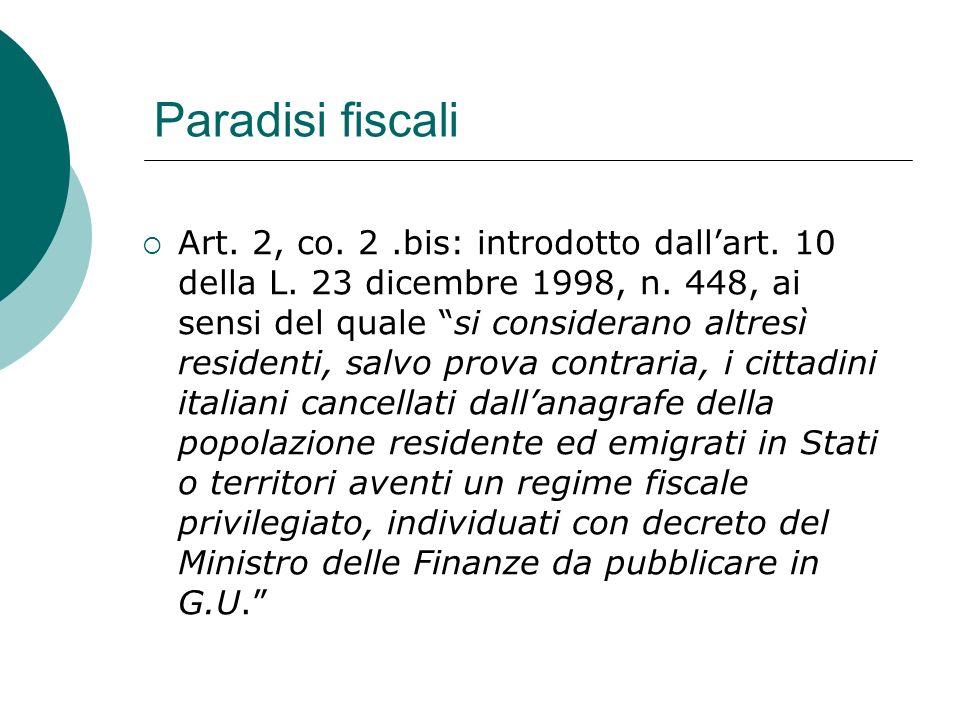 """Paradisi fiscali  Art. 2, co. 2.bis: introdotto dall'art. 10 della L. 23 dicembre 1998, n. 448, ai sensi del quale """"si considerano altresì residenti,"""