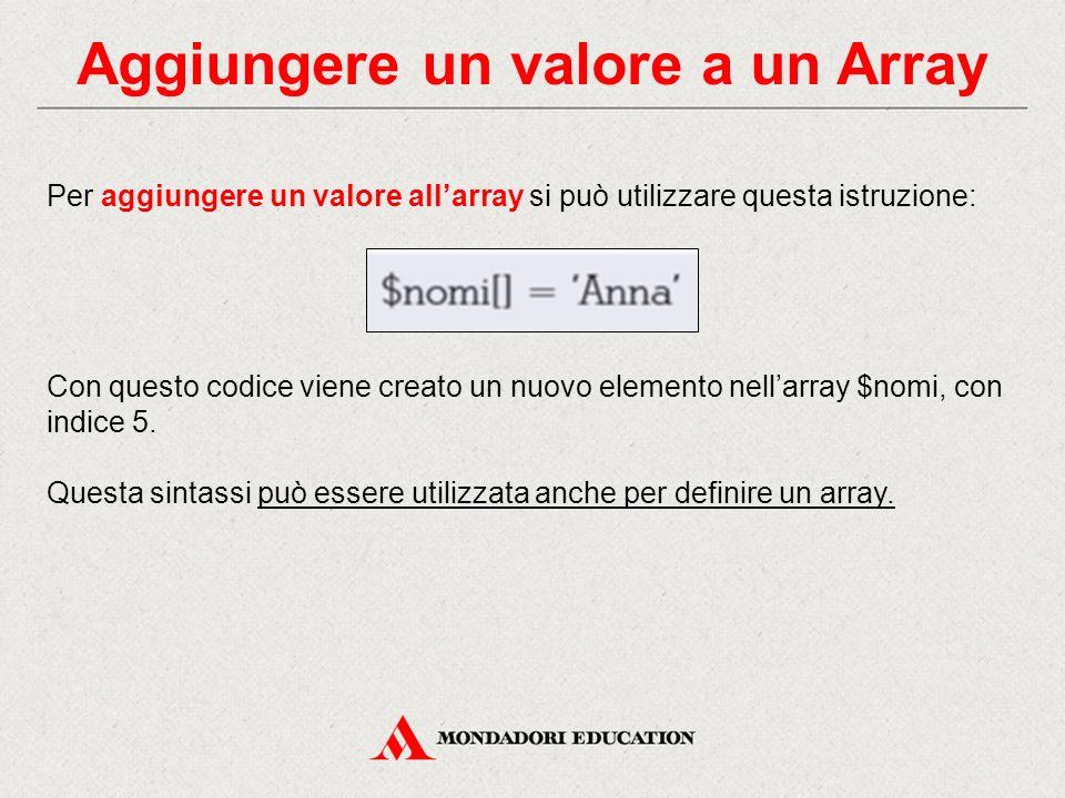 Aggiungere un valore a un Array Per aggiungere un valore all'array si può utilizzare questa istruzione: Con questo codice viene creato un nuovo elemento nell'array $nomi, con indice 5.