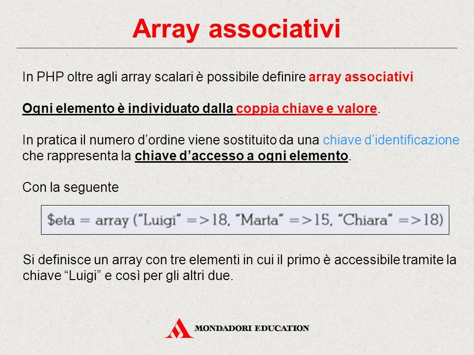 Array associativi In PHP oltre agli array scalari è possibile definire array associativi Ogni elemento è individuato dalla coppia chiave e valore.
