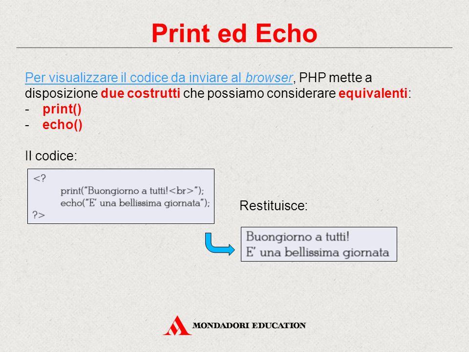 Print ed Echo Per visualizzare il codice da inviare al browser, PHP mette a disposizione due costrutti che possiamo considerare equivalenti: -print() -echo() Il codice: Restituisce:
