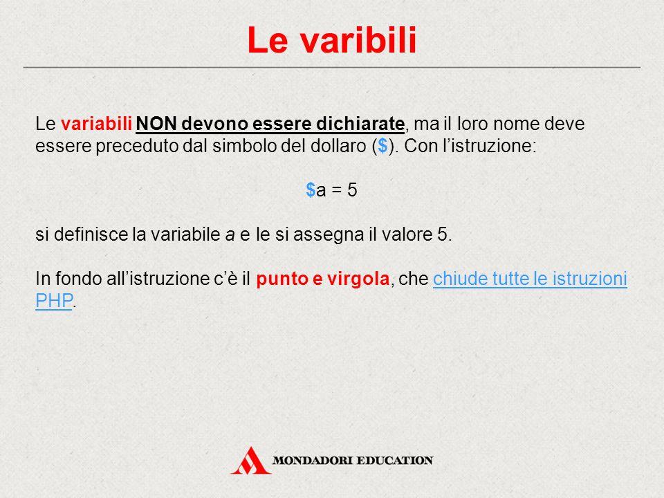 Le varibili Le variabili NON devono essere dichiarate, ma il loro nome deve essere preceduto dal simbolo del dollaro ($).