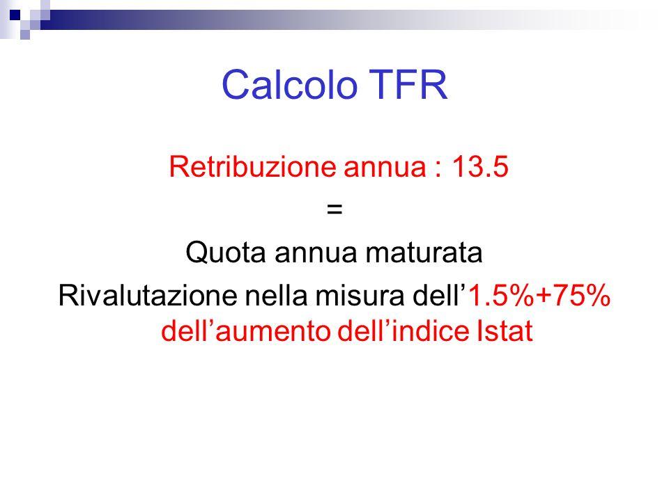 Calcolo TFR Retribuzione annua : 13.5 = Quota annua maturata Rivalutazione nella misura dell'1.5%+75% dell'aumento dell'indice Istat