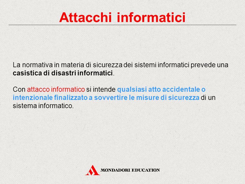 Attacchi informatici La normativa in materia di sicurezza dei sistemi informatici prevede una casistica di disastri informatici. Con attacco informati
