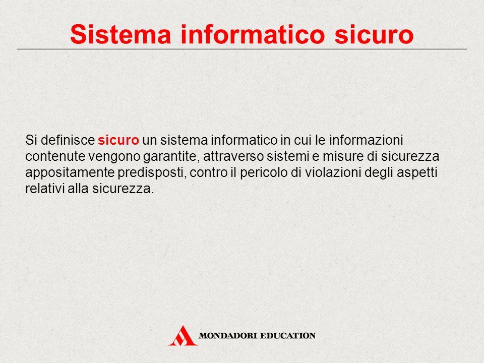 Sistema informatico sicuro Si definisce sicuro un sistema informatico in cui le informazioni contenute vengono garantite, attraverso sistemi e misure