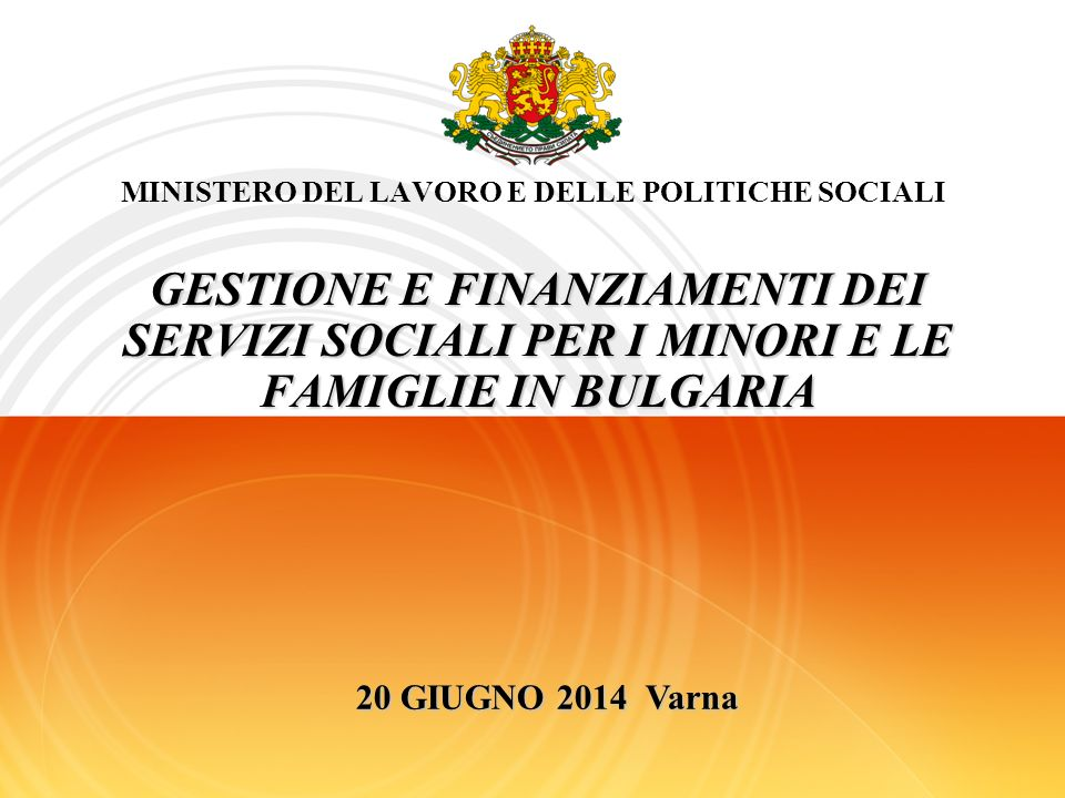 MINISTERO DEL LAVORO E DELLE POLITICHE SOCIALI GESTIONE E FINANZIAMENTI DEI SERVIZI SOCIALI PER I MINORI E LE FAMIGLIE IN BULGARIA 20 GIUGNO 2014 Varna