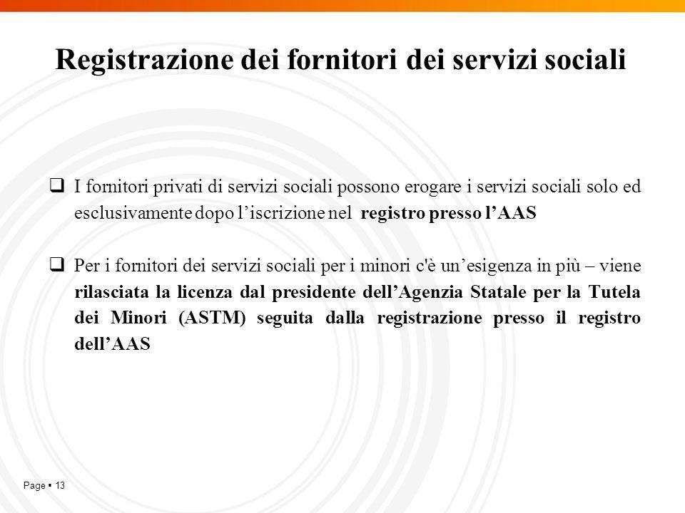 Page  13 Registrazione dei fornitori dei servizi sociali  I fornitori privati di servizi sociali possono erogare i servizi sociali solo ed esclusivamente dopo l'iscrizione nel registro presso l'AAS  Per i fornitori dei servizi sociali per i minori c è un'esigenza in più – viene rilasciata la licenza dal presidente dell'Agenzia Statale per la Tutela dei Minori (ASTM) seguita dalla registrazione presso il registro dell'AAS