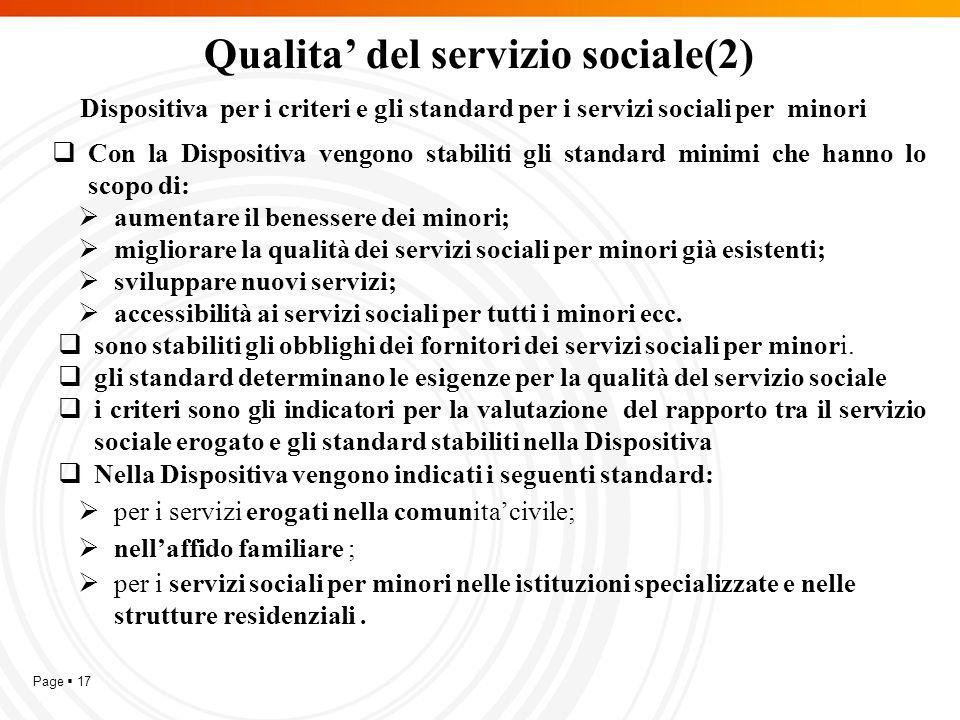 Page  17 Qualita' del servizio sociale(2) Dispositiva per i criteri e gli standard per i servizi sociali per minori  Con la Dispositiva vengono stabiliti gli standard minimi che hanno lo scopo di:  aumentare il benessere dei minori;  migliorare la qualità dei servizi sociali per minori già esistenti;  sviluppare nuovi servizi;  accessibilità ai servizi sociali per tutti i minori ecc.