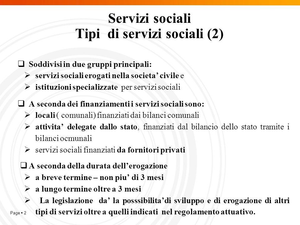 Page  2 Servizi sociali Tipi di servizi sociali (2)  Soddivisi in due gruppi principali:  servizi sociali erogati nella societa' civile e  istituzioni specializzate per servizi sociali  A seconda dei finanziamenti i servizi sociali sono:  locali ( comunali) finanziati dai bilanci comunali  attivita' delegate dallo stato, finanziati dal bilancio dello stato tramite i bilanci ocmunali  servizi sociali finanziati da fornitori privati  A seconda della durata dell'erogazione  a breve termine – non piu' di 3 mesi  a lungo termine oltre a 3 mesi  La legislazione da' la posssibilita'di sviluppo e di erogazione di altri tipi di servizi oltre a quelli indicati nel regolamento attuativo.