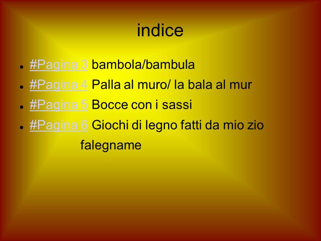 indice #Pagina 3 bambola/bambula #Pagina 3 #Pagina 4 Palla al muro/ la bala al mur #Pagina 4 #Pagina 5 Bocce con i sassi #Pagina 5 #Pagina 6 Giochi di