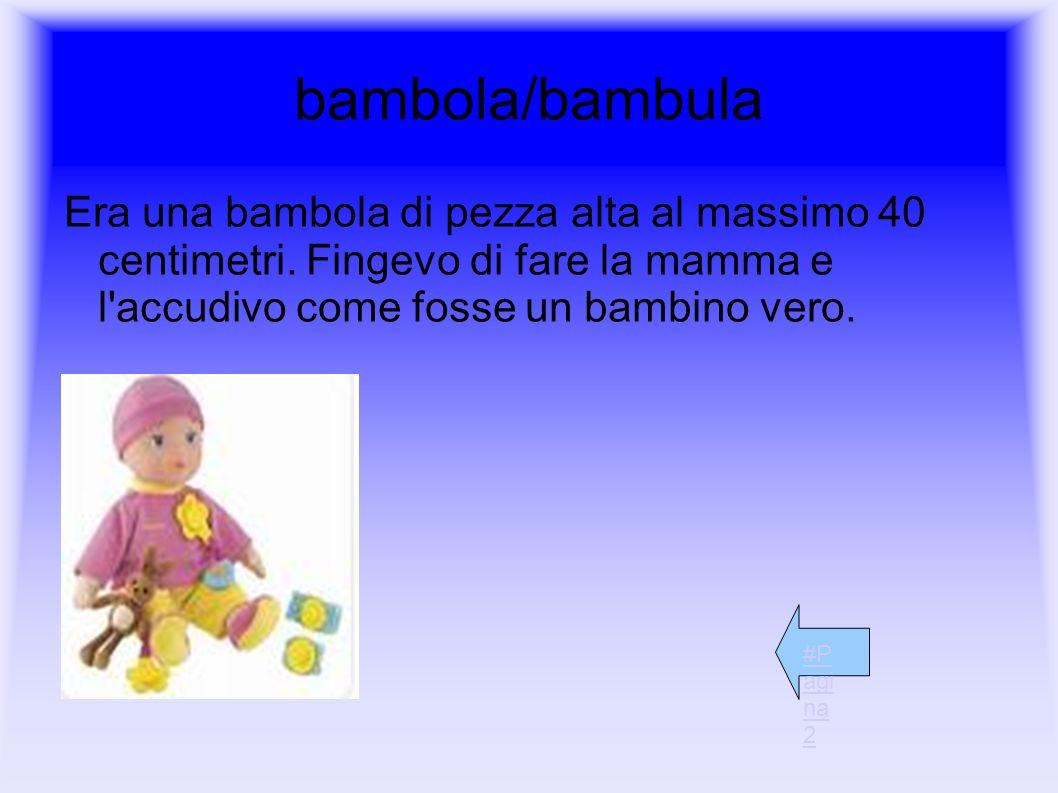 bambola/bambula Era una bambola di pezza alta al massimo 40 centimetri. Fingevo di fare la mamma e l'accudivo come fosse un bambino vero. #P agi na 2