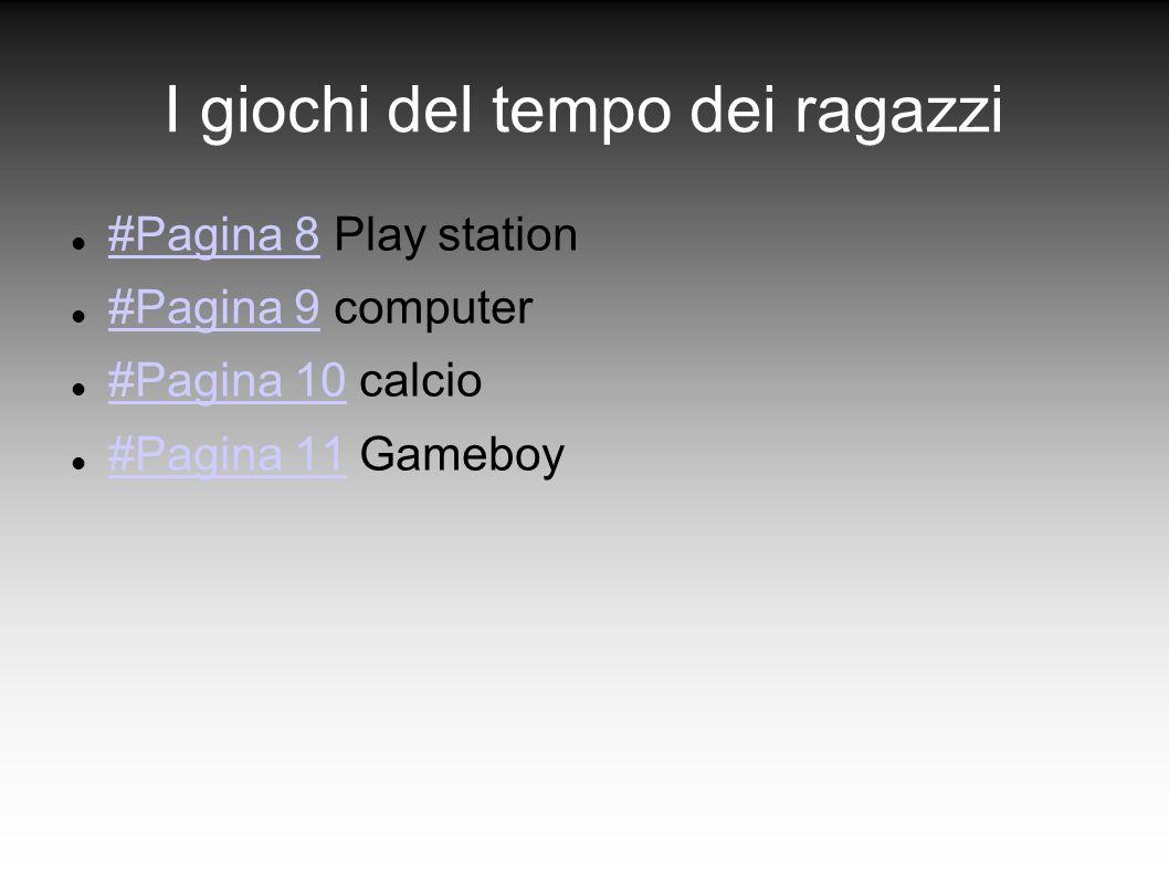 I giochi del tempo dei ragazzi #Pagina 8 Play station #Pagina 8 #Pagina 9 computer #Pagina 9 #Pagina 10 calcio #Pagina 10 #Pagina 11 Gameboy #Pagina 1