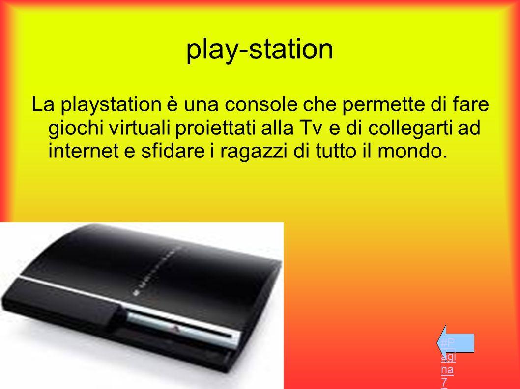 play-station La playstation è una console che permette di fare giochi virtuali proiettati alla Tv e di collegarti ad internet e sfidare i ragazzi di t