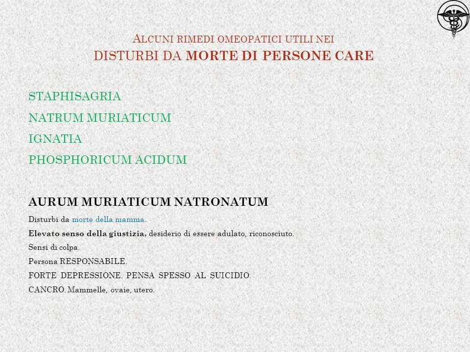 STAPHISAGRIA NATRUM MURIATICUM IGNATIA PHOSPHORICUM ACIDUM AURUM MURIATICUM NATRONATUM Disturbi da morte della mamma. Elevato senso della giustizia, d