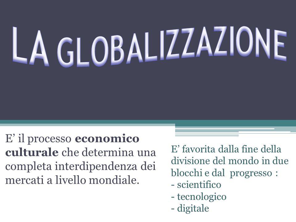 E' il processo economico culturale che determina una completa interdipendenza dei mercati a livello mondiale. E' favorita dalla fine della divisione d