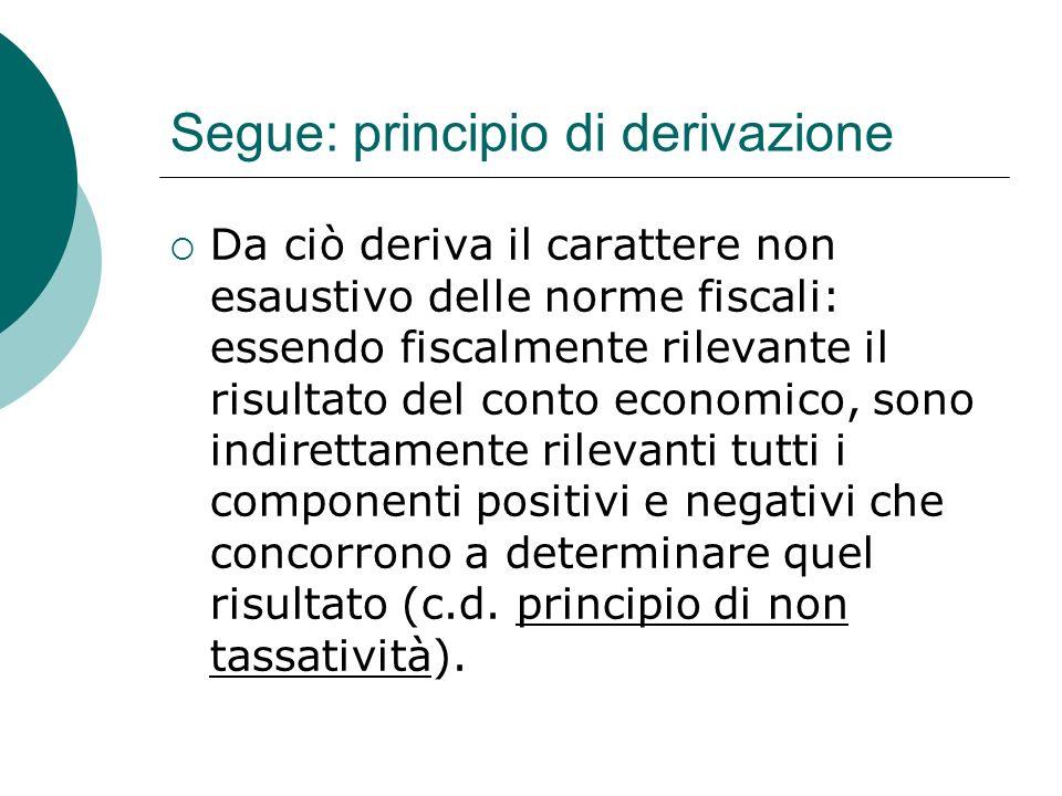 Segue: principio di derivazione  Da ciò deriva il carattere non esaustivo delle norme fiscali: essendo fiscalmente rilevante il risultato del conto economico, sono indirettamente rilevanti tutti i componenti positivi e negativi che concorrono a determinare quel risultato (c.d.
