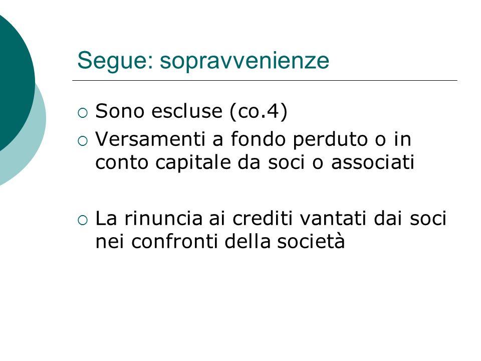 Segue: sopravvenienze  Sono escluse (co.4)  Versamenti a fondo perduto o in conto capitale da soci o associati  La rinuncia ai crediti vantati dai soci nei confronti della società