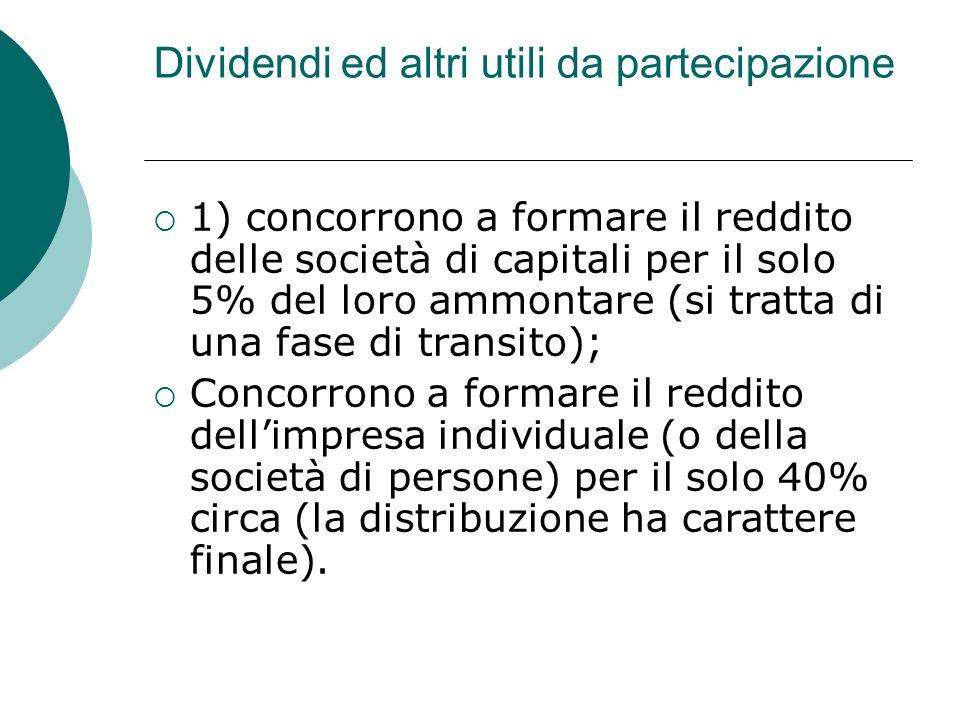 Dividendi ed altri utili da partecipazione  1) concorrono a formare il reddito delle società di capitali per il solo 5% del loro ammontare (si tratta di una fase di transito);  Concorrono a formare il reddito dell'impresa individuale (o della società di persone) per il solo 40% circa (la distribuzione ha carattere finale).