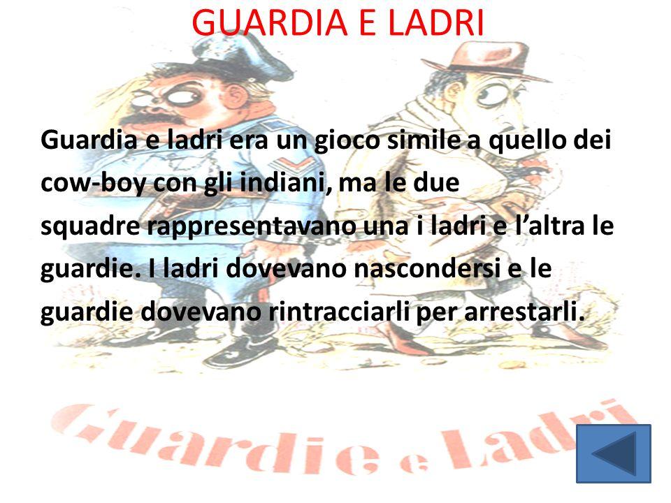 GUARDIA E LADRI Guardia e ladri era un gioco simile a quello dei cow-boy con gli indiani, ma le due squadre rappresentavano una i ladri e l'altra le g