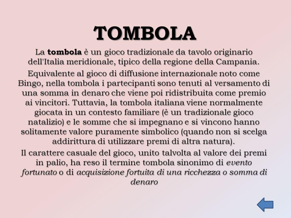 TOMBOLA La tombola è un gioco tradizionale da tavolo originario dell'Italia meridionale, tipico della regione della Campania. Equivalente al gioco di